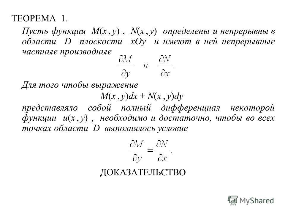 ТЕОРЕМА 1. Пусть функции M(x, y), N(x, y) определены и непрерывны в области D плоскости xOy и имеют в ней непрерывные частные производные Для того чтобы выражение M(x, y)dx + N(x, y)dy представляло собой полный дифференциал некоторой функции u(x, y),
