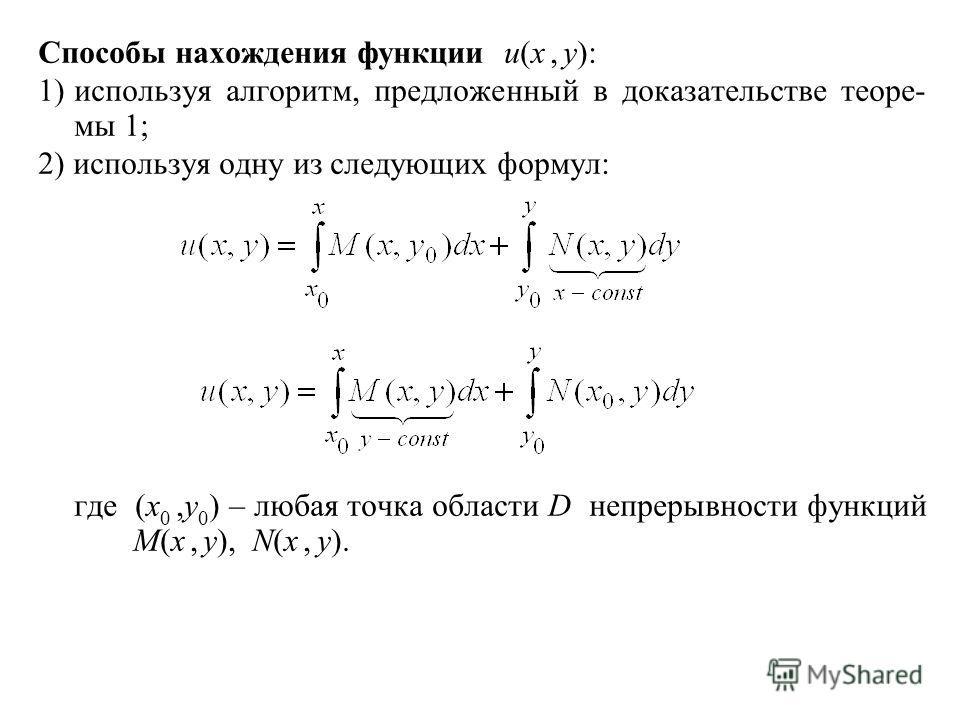 Способы нахождения функции u(x, y): 1)используя алгоритм, предложенный в доказательстве теоре- мы 1; 2) используя одну из следующих формул: где (x 0,y 0 ) – любая точка области D непрерывности функций M(x, y), N(x, y).