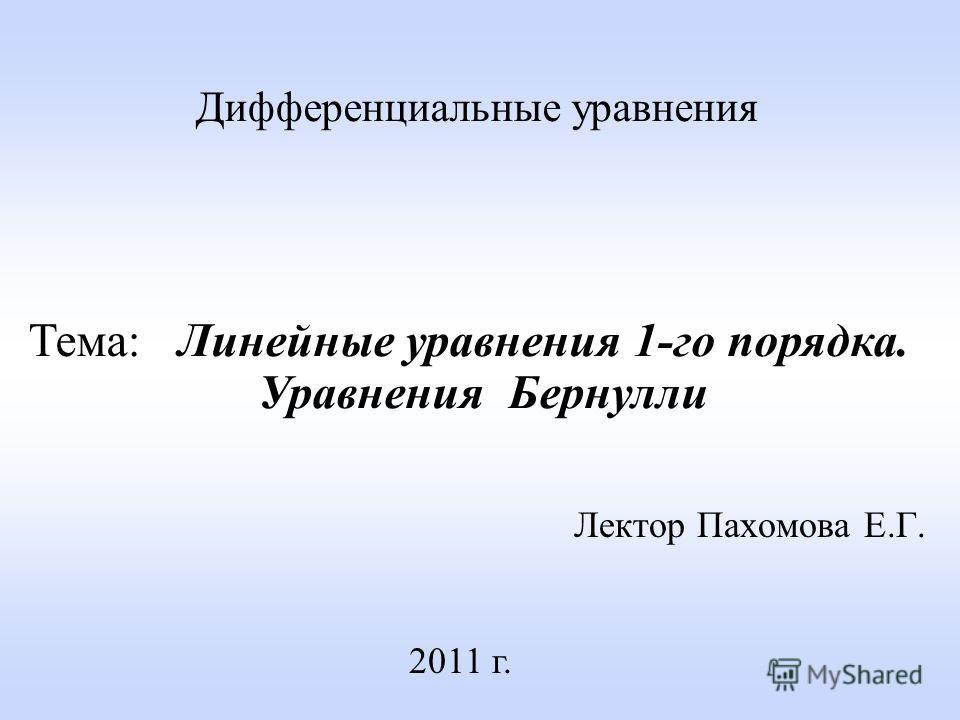 Лектор Пахомова Е.Г. 2011 г. Дифференциальные уравнения Тема: Линейные уравнения 1-го порядка. Уравнения Бернулли
