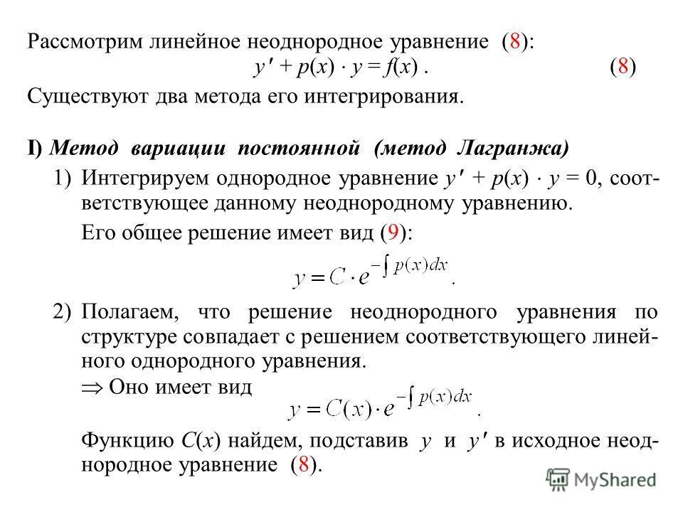 Рассмотрим линейное неоднородное уравнение (8): y + p(x) y = f(x).(8) Существуют два метода его интегрирования. I) Метод вариации постоянной (метод Лагранжа) 1)Интегрируем однородное уравнение y + p(x) y = 0, соот- ветствующееданному неоднородному ур