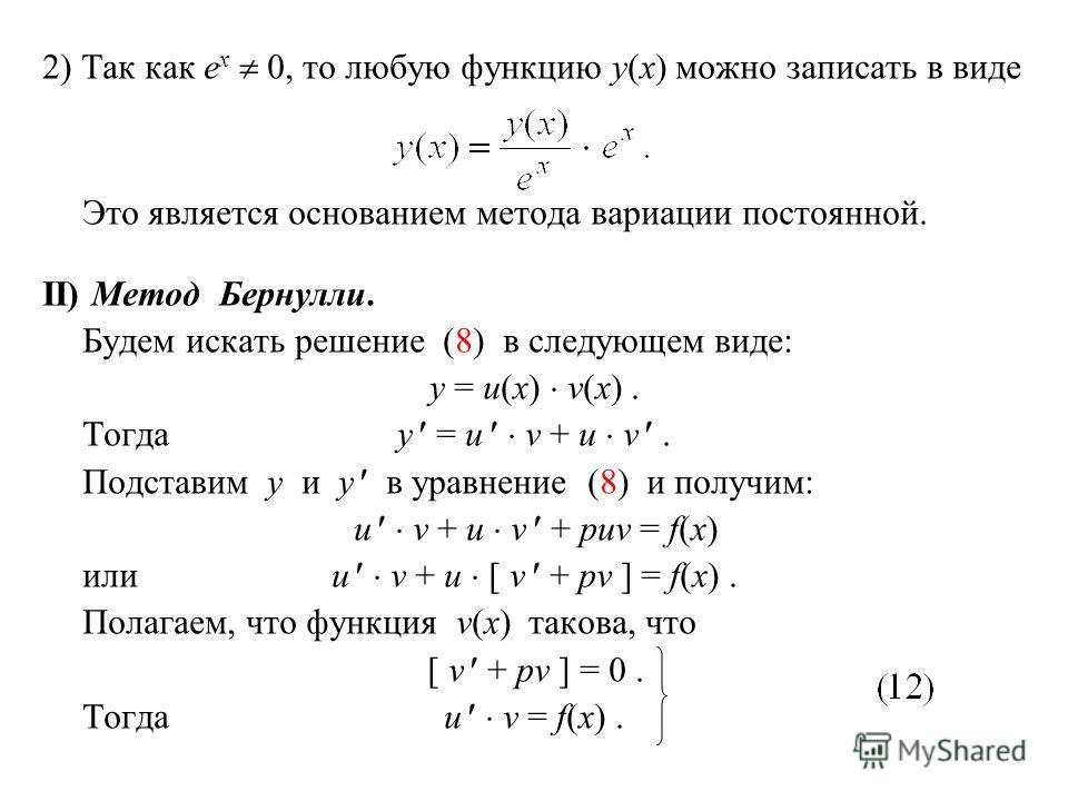 2) Так как e x 0, то любую функцию y(x) можно записать в виде Это является основанием метода вариации постоянной. II) Метод Бернулли. Будем искать решение (8) в следующем виде: y = u(x) v(x). Тогдаy = u v + u v. Подставим y и y в уравнение (8) и полу