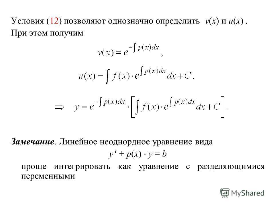 Условия (12) позволяют однозначно определить v(x) и u(x). При этом получим Замечание. Линейное неоднордное уравнение вида y + p(x) y = b проще интегрировать как уравнение с разделяющимися переменными
