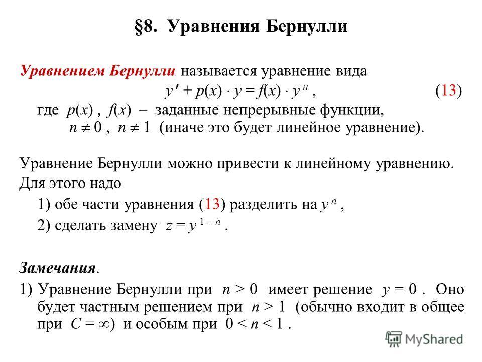 §8. Уравнения Бернулли Уравнением Бернулли называется уравнение вида y + p(x) y = f(x) y n,(13) где p(x), f(x) – заданные непрерывные функции, n 0, n 1 (иначе это будет линейное уравнение). Уравнение Бернулли можно привести к линейному уравнению. Для