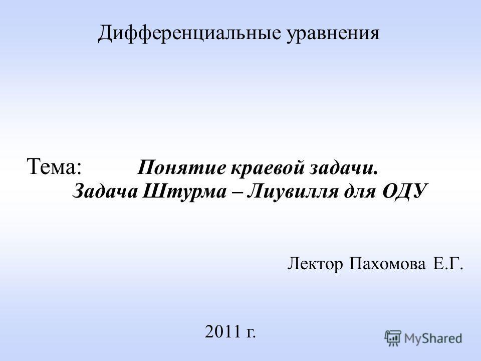 Лектор Пахомова Е.Г. 2011 г. Дифференциальные уравнения Тема: Понятие краевой задачи. Задача Штурма – Лиувилля для ОДУ