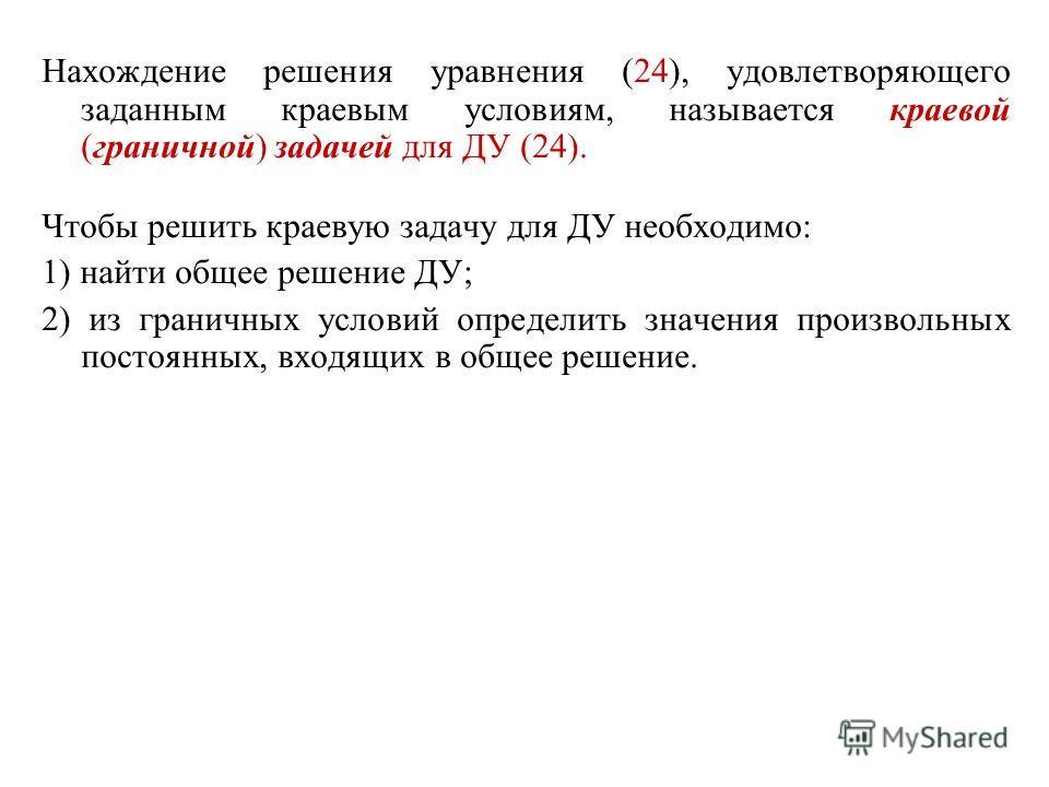 Нахождение решения уравнения (24), удовлетворяющего заданным краевым условиям, называется краевой (граничной) задачей для ДУ (24). Чтобы решить краевую задачу для ДУ необходимо: 1) найти общее решение ДУ; 2) из граничных условий определить значения п