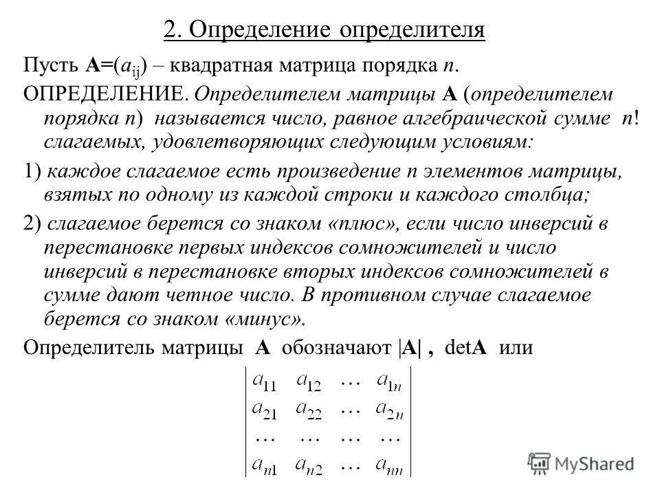 2. Определение определителя Пусть A=(a ij ) – квадратная матрица порядка n. ОПРЕДЕЛЕНИЕ. Определителем матрицы A (определителем порядка n) называется число, равное алгебраической сумме n! слагаемых, удовлетворяющих следующим условиям: 1) каждое слага