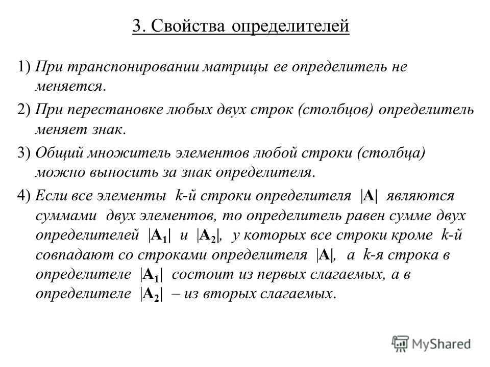 3. Свойства определителей 1) При транспонировании матрицы ее определитель не меняется. 2) При перестановке любых двух строк (столбцов) определитель меняет знак. 3) Общий множитель элементов любой строки (столбца) можно выносить за знак определителя.