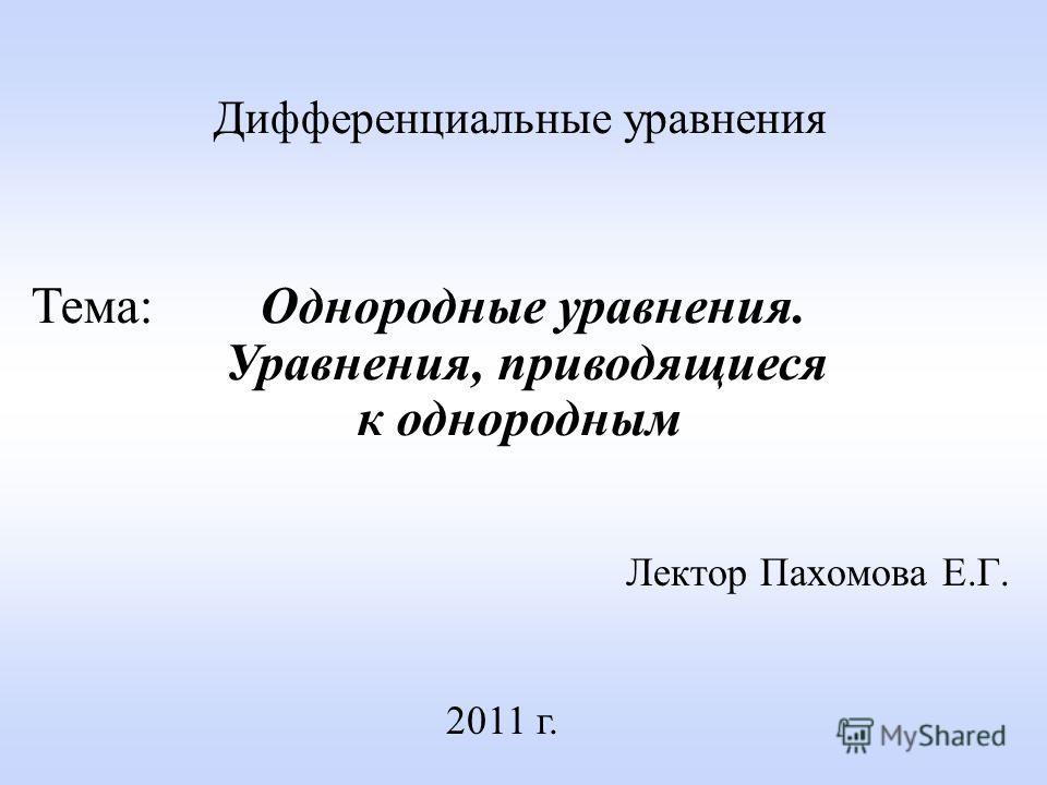 Лектор Пахомова Е.Г. 2011 г. Дифференциальные уравнения Тема: Однородные уравнения. Уравнения, приводящиеся к однородным