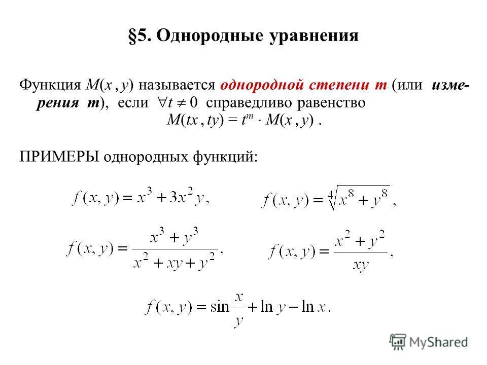 §5. Однородные уравнения Функция M(x, y) называется однородной степени m (или изме- рения m), если t 0 справедливо равенство M(tx, ty) = t m M(x, y). ПРИМЕРЫ однородных функций: