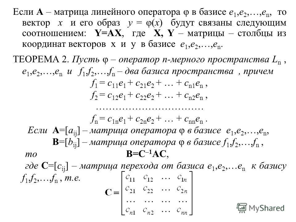 Если A – матрица линейного оператора φ в базисе e 1,e 2,…,e n, то вектор x и его образ y = φ(x) будут связаны следующим соотношением: Y=AX, где X, Y – матрицы – столбцы из координат векторов x и y в базисе e 1,e 2,…,e n. ТЕОРЕМА 2. Пусть φ – оператор
