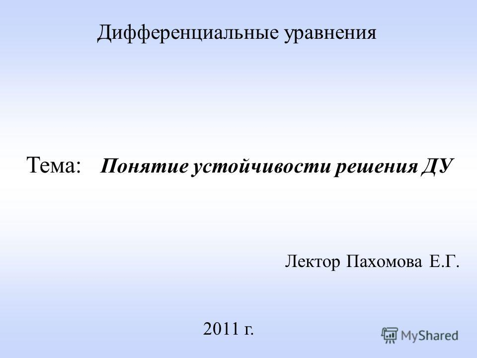 Лектор Пахомова Е.Г. 2011 г. Дифференциальные уравнения Тема: Понятие устойчивости решения ДУ