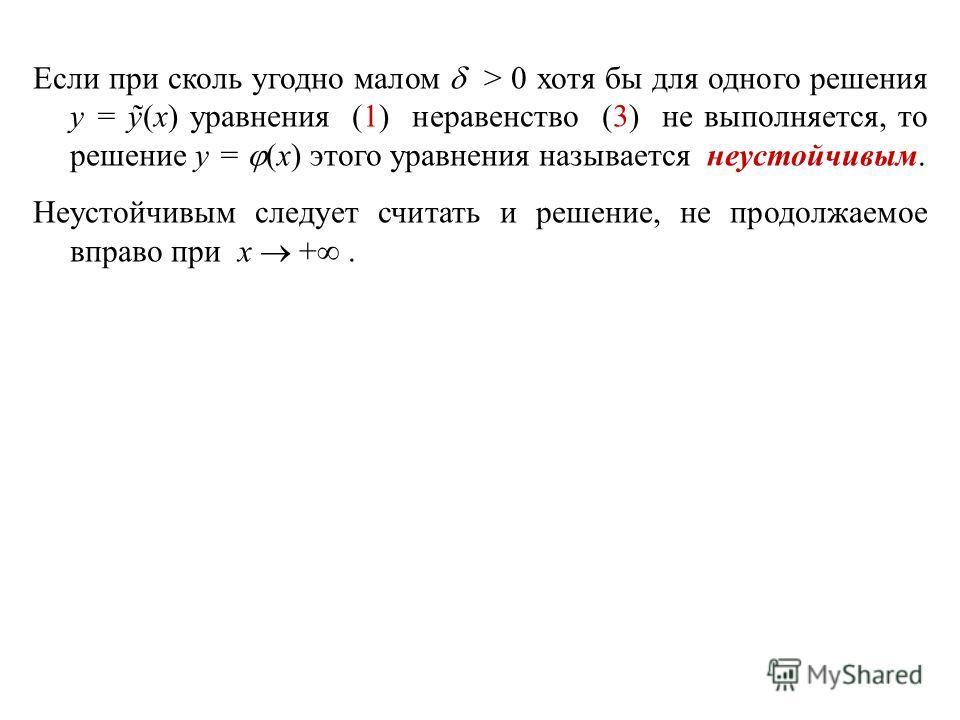 Если при сколь угодно малом > 0 хотя бы для одного решения y = ỹ(x) уравнения (1) неравенство (3) не выполняется, то решение y = (x) этого уравнения называется неустойчивым. Неустойчивым следует считать и решение, не продолжаемое вправо при x +.