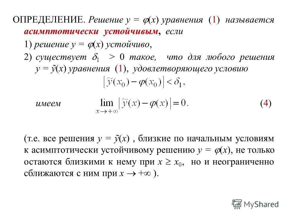 ОПРЕДЕЛЕНИЕ. Решение y = (x) уравнения (1) называется асимптотически устойчивым, если 1) решение y = (x) устойчиво, 2)существует 1 > 0 такое, что для любого решения y = ỹ(x) уравнения (1), удовлетворяющего условию имеем(4) (т.е. все решения y = ỹ(x