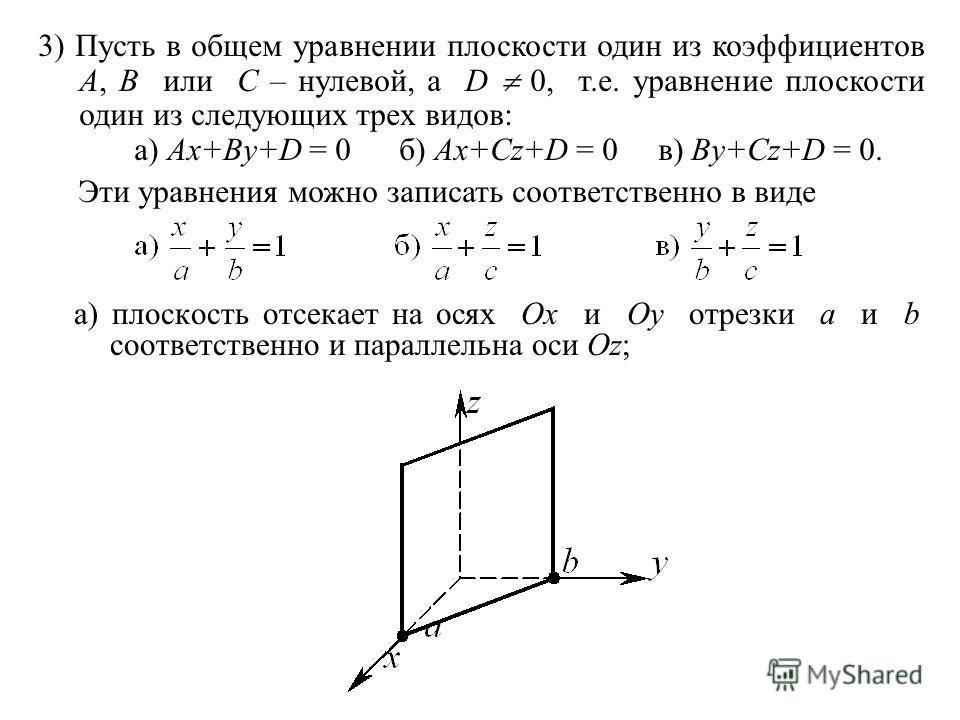 а) плоскость отсекает на осях Ox и Oy отрезки a и b соответственно и параллельна оси Oz; 3) Пусть в общем уравнении плоскости один из коэффициентов A, B или C – нулевой, а D 0, т.е. уравнение плоскости один из следующих трех видов: а) Ax+By+D = 0 б)