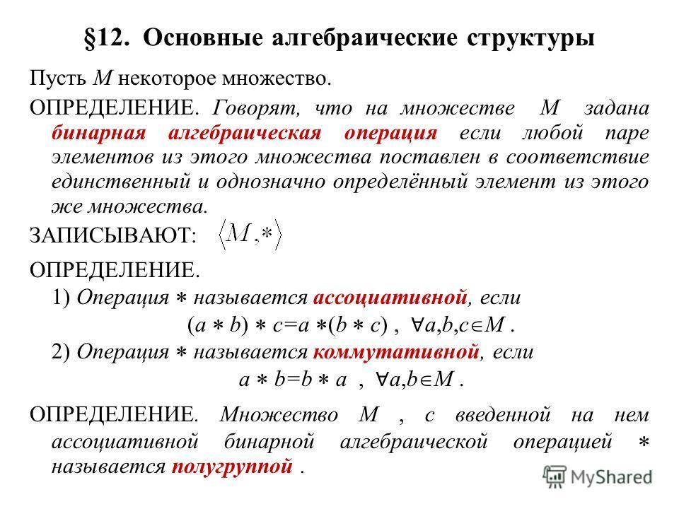 §12. Основные алгебраические структуры Пусть M некоторое множество. ОПРЕДЕЛЕНИЕ. Говорят, что на множестве M задана бинарная алгебраическая операция если любой паре элементов из этого множества поставлен в соответствие единственный и однозначно опред