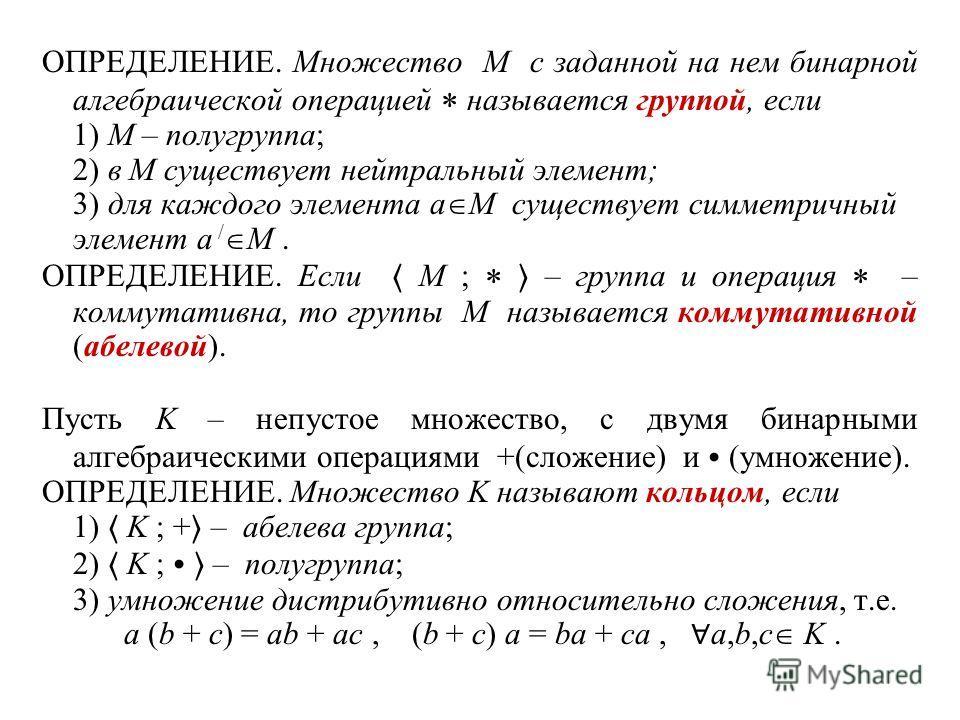 ОПРЕДЕЛЕНИЕ. Множество M с заданной на нем бинарной алгебраической операцией называется группой, если 1) M – полугруппа; 2) в M существует нейтральный элемент; 3) для каждого элемента a M существует симметричный элемент a / M. ОПРЕДЕЛЕНИЕ. Если M ; –