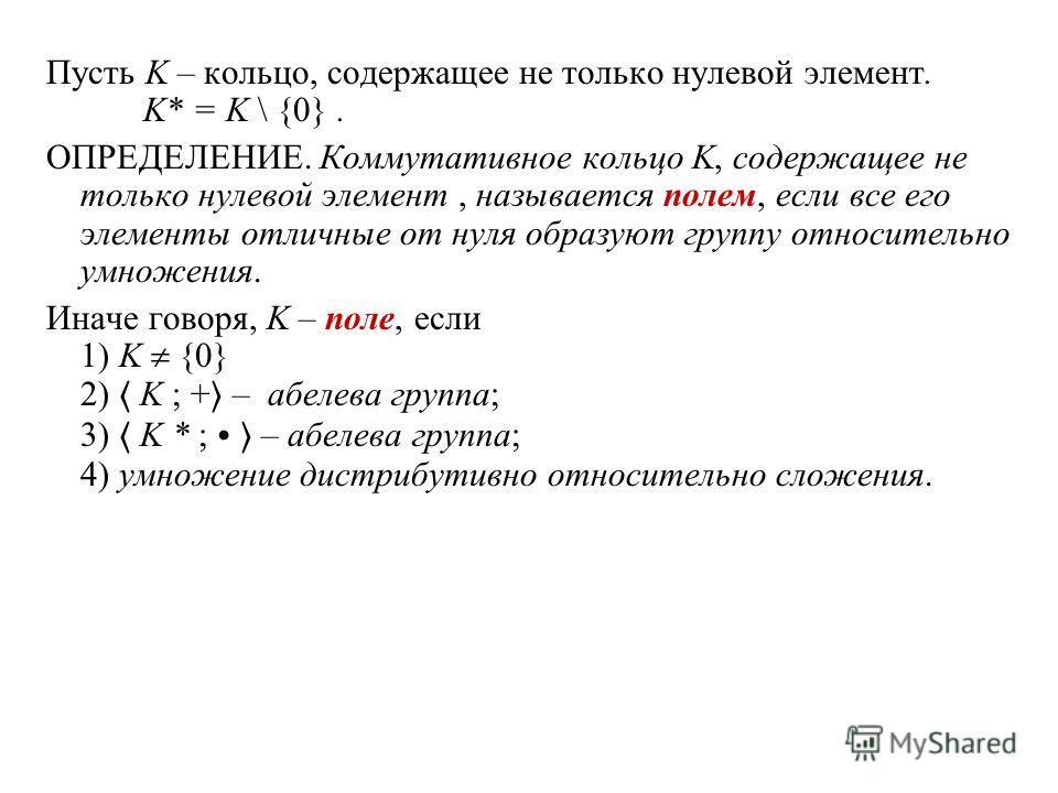 Пусть K – кольцо, содержащее не только нулевой элемент. K* = K \ {0}. ОПРЕДЕЛЕНИЕ. Коммутативное кольцо K, содержащее не только нулевой элемент, называется полем, если все его элементы отличные от нуля образуют группу относительно умножения. Иначе го