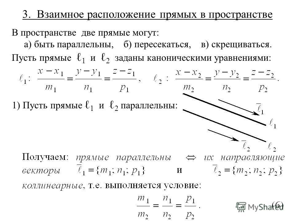 3. Взаимное расположение прямых в пространстве В пространстве две прямые могут: а) быть параллельны, б) пересекаться, в) скрещиваться. Пусть прямые 1 и 2 заданы каноническими уравнениями: 1) Пусть прямые 1 и 2 параллельны: