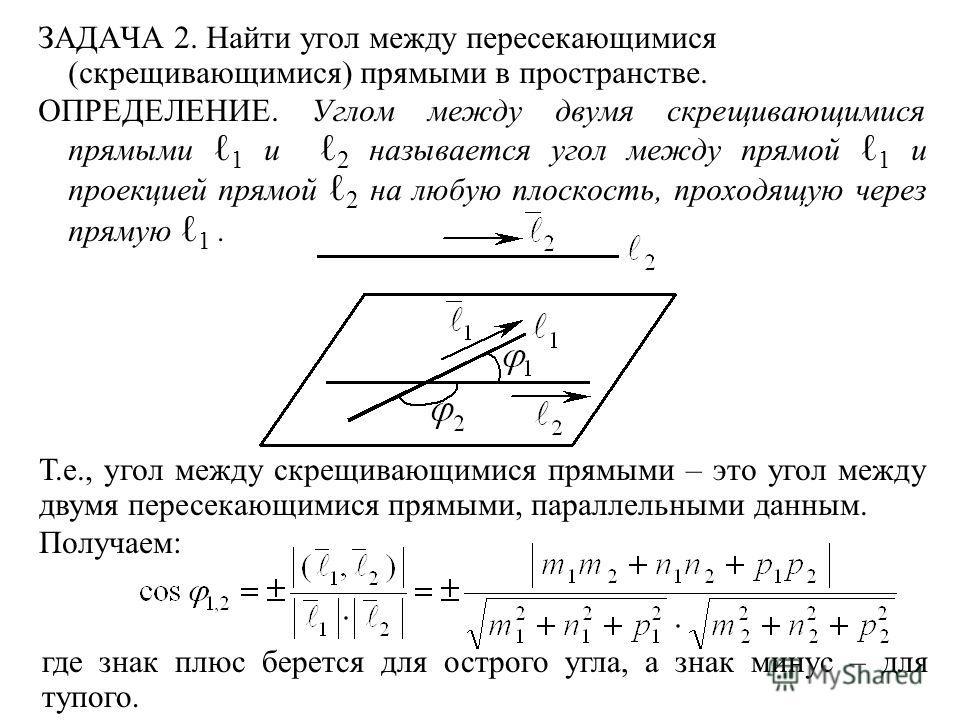 ЗАДАЧА 2. Найти угол между пересекающимися (скрещивающимися) прямыми в пространстве. ОПРЕДЕЛЕНИЕ. Углом между двумя скрещивающимися прямыми 1 и 2 называется угол между прямой 1 и проекцией прямой 2 на любую плоскость, проходящую через прямую 1. Т.е.,