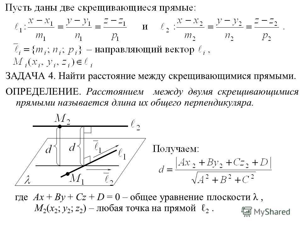 ЗАДАЧА 4. Найти расстояние между скрещивающимися прямыми. ОПРЕДЕЛЕНИЕ. Расстоянием между двумя скрещивающимися прямыми называется длина их общего перпендикуляра. где Ax + By + Cz + D = 0 – общее уравнение плоскости λ, M 2 (x 2 ; y 2 ; z 2 ) – любая т