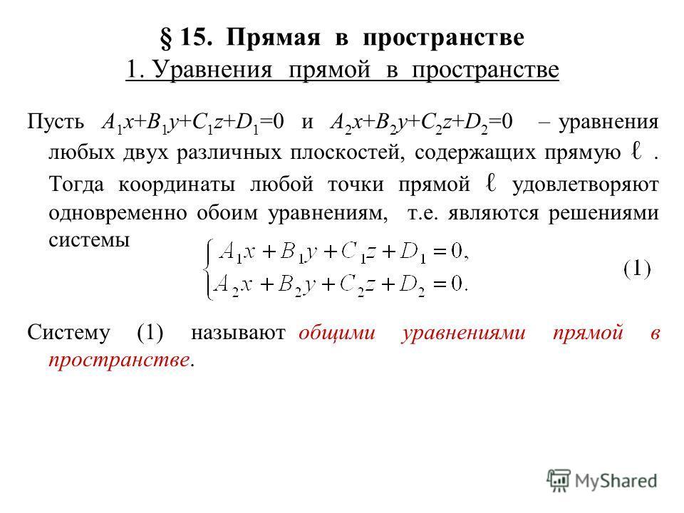 § 15. Прямая в пространстве 1. Уравнения прямой в пространстве Пусть A 1 x+B 1 y+C 1 z+D 1 =0 и A 2 x+B 2 y+C 2 z+D 2 =0 – уравнения любых двух различных плоскостей, содержащих прямую. Тогда координаты любой точки прямой удовлетворяют одновременно об