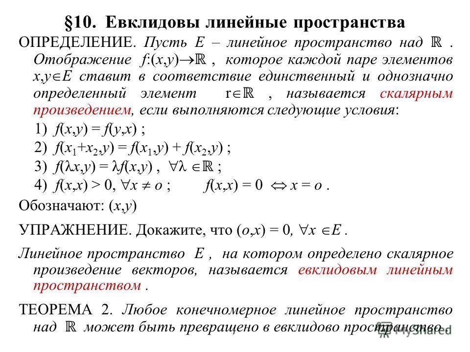 §10. Евклидовы линейные пространства ОПРЕДЕЛЕНИЕ. Пусть E – линейное пространство над. Отображение f:(x,y), которое каждой паре элементов x,y E ставит в соответствие единственный и однозначно определенный элемент r, называется скалярным произведением