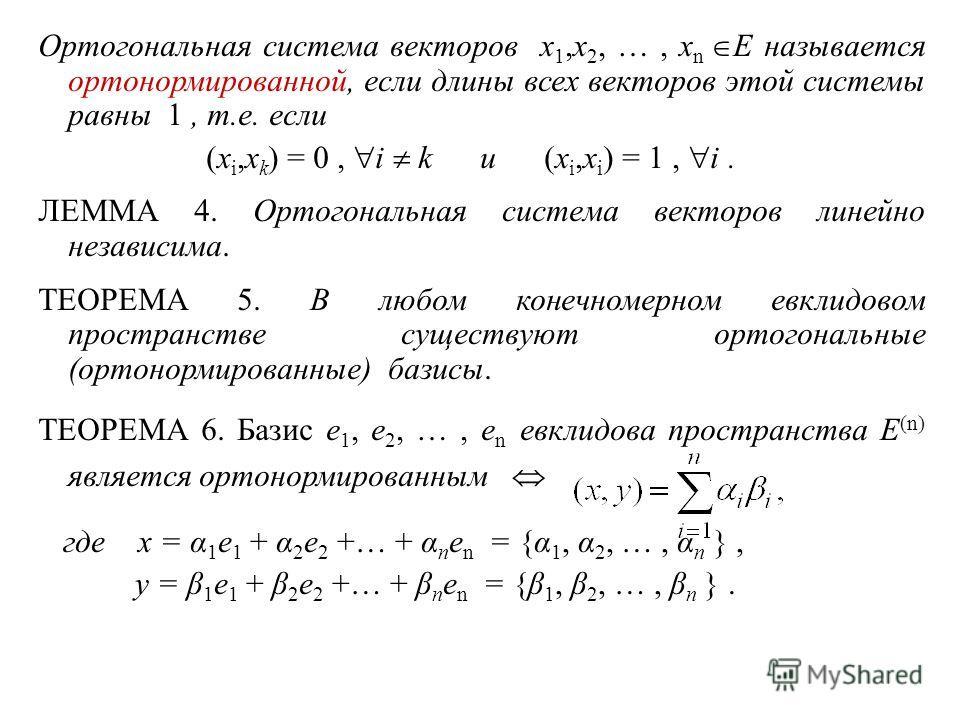 Ортогональная система векторов x 1,x 2, …, x n E называется ортонормированной, если длины всех векторов этой системы равны 1, т.е. если (x i,x k ) = 0, i k и (x i,x i ) = 1, i. ЛЕММА 4. Ортогональная система векторов линейно независима. ТЕОРЕМА 5. В