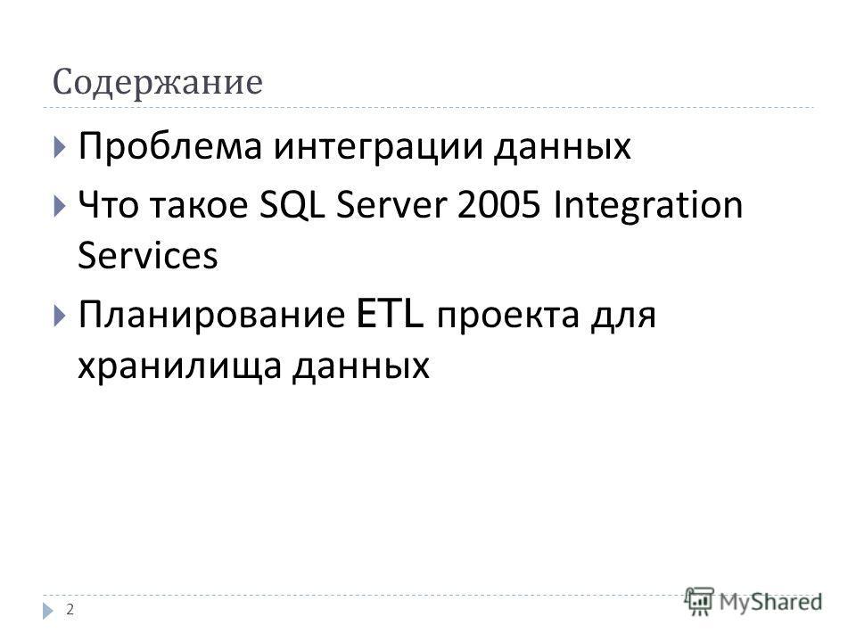 Содержание Проблема интеграции данных Что такое SQL Server 2005 Integration Services Планирование ETL проекта для хранилища данных 2