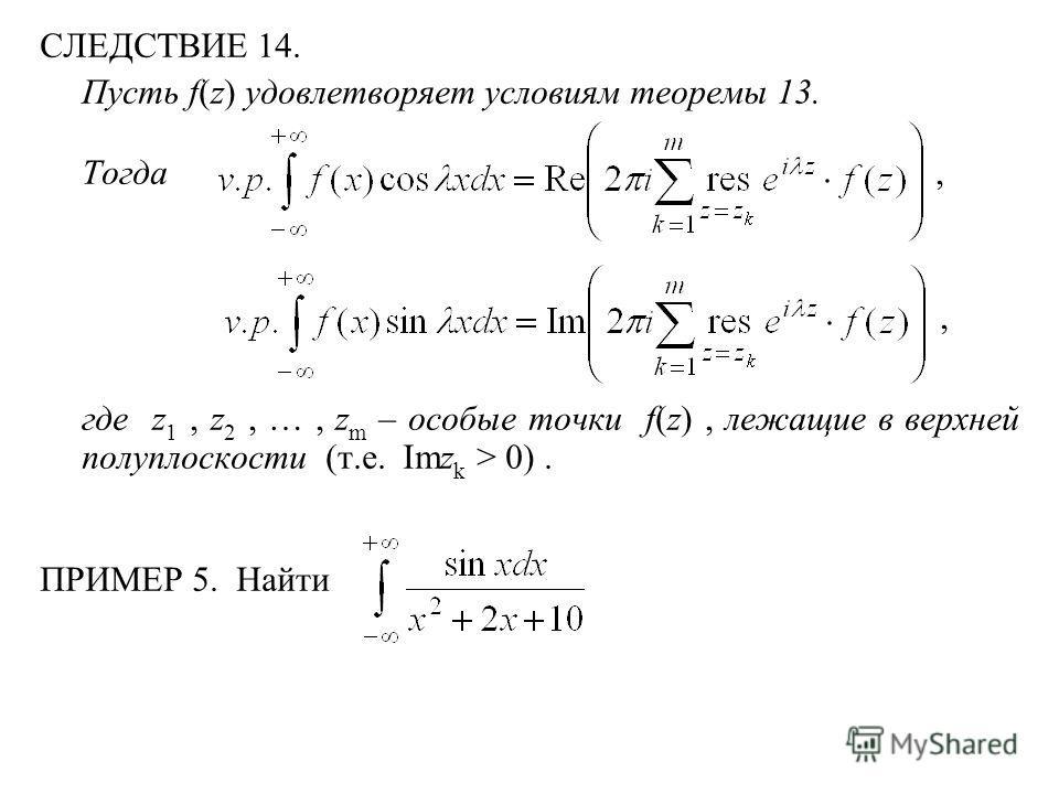 СЛЕДСТВИЕ 14. Пусть f(z) удовлетворяет условиям теоремы 13. Тогда,, где z 1, z 2, …, z m – особые точки f(z), лежащие в верхней полуплоскости (т.е. Imz k > 0). ПРИМЕР 5. Найти