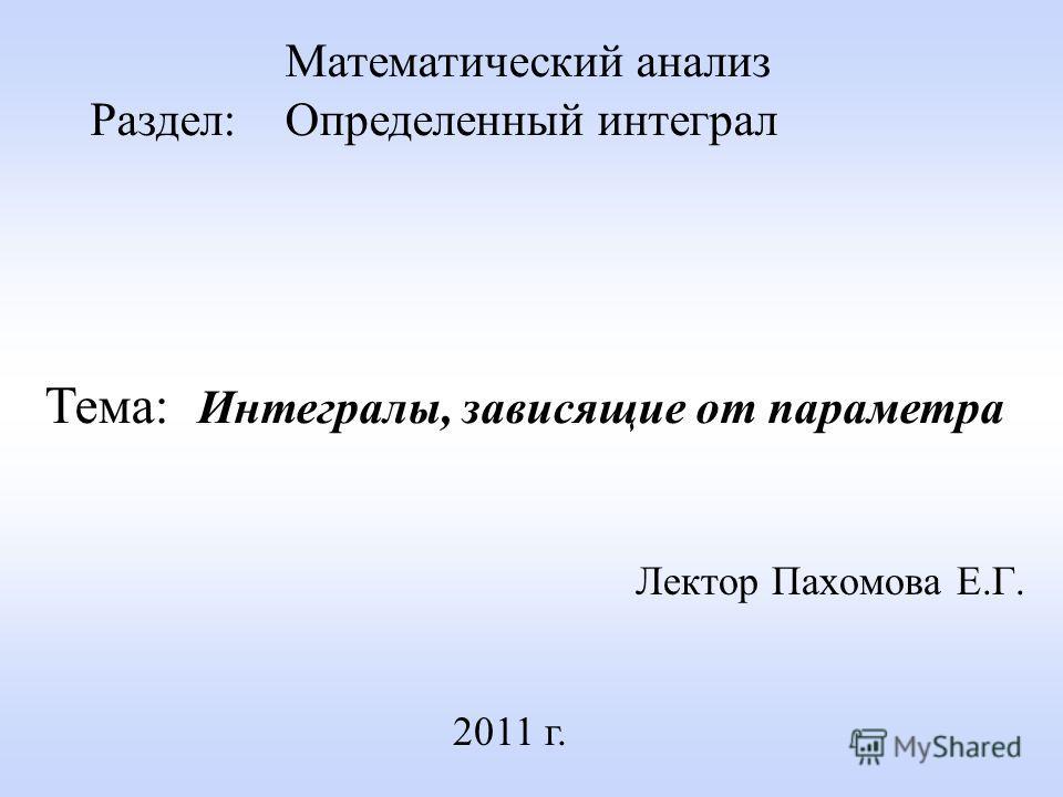 Лектор Пахомова Е.Г. 2011 г. Математический анализ Раздел: Определенный интеграл Тема: Интегралы, зависящие от параметра