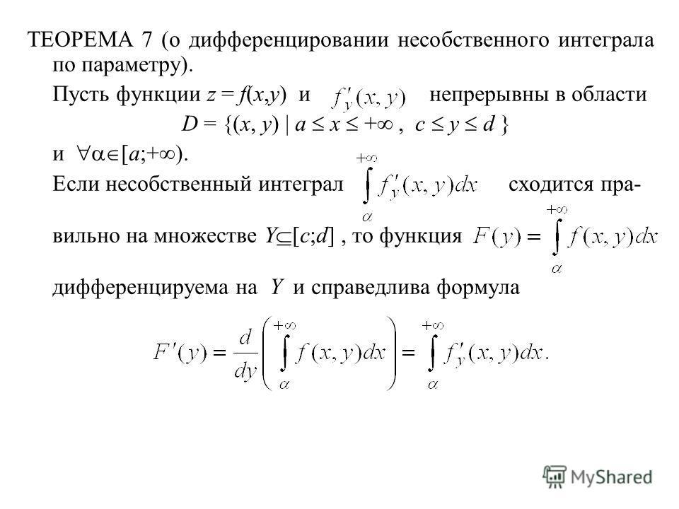 ТЕОРЕМА 7 (о дифференцировании несобственного интеграла по параметру). Пусть функции z = f(x,y) и непрерывны в области D = {(x, y) | a x +, c y d } и [a;+ ). Если несобственный интеграл сходится пра- вильно на множестве Y [c;d], то функция дифференци