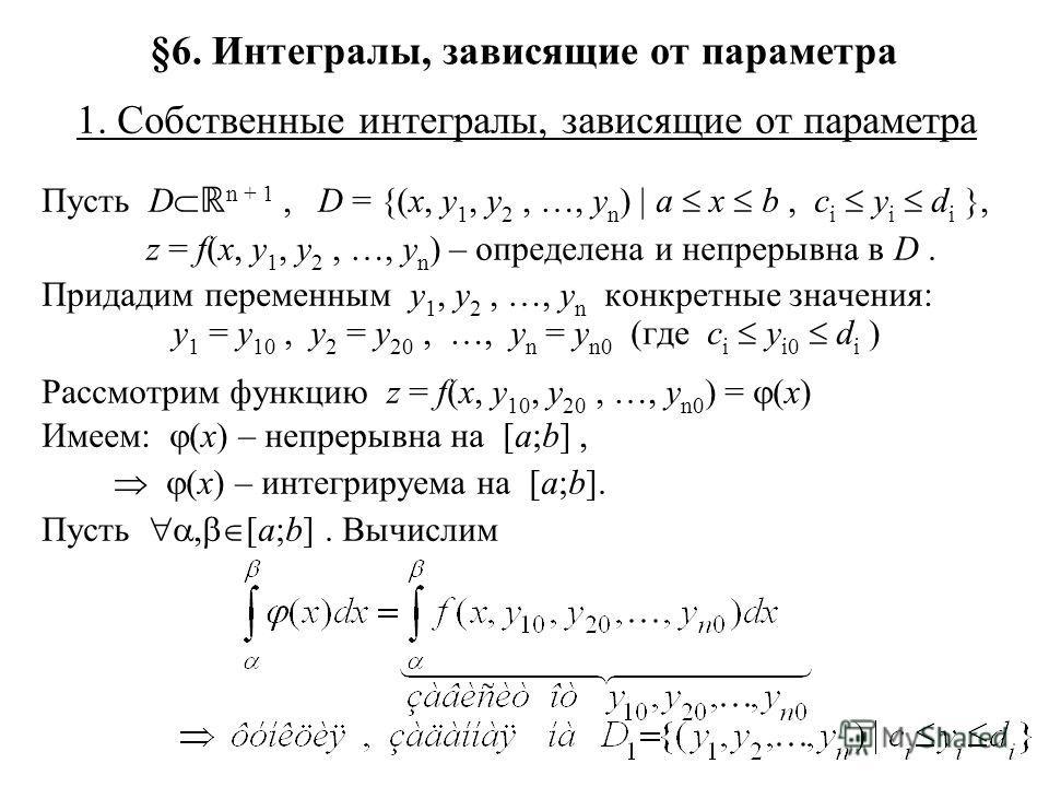 §6. Интегралы, зависящие от параметра 1. Собственные интегралы, зависящие от параметра Пусть D n + 1, D = {(x, y 1, y 2, …, y n ) | a x b, c i y i d i }, z = f(x, y 1, y 2, …, y n ) – определена и непрерывна в D. Придадим переменным y 1, y 2, …, y n