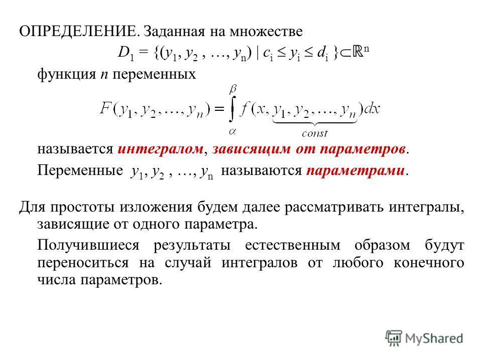 ОПРЕДЕЛЕНИЕ. Заданная на множестве D 1 = {(y 1, y 2, …, y n ) | c i y i d i } n функция n переменных называется интегралом, зависящим от параметров. Переменные y 1, y 2, …, y n называются параметрами. Для простоты изложения будем далее рассматривать