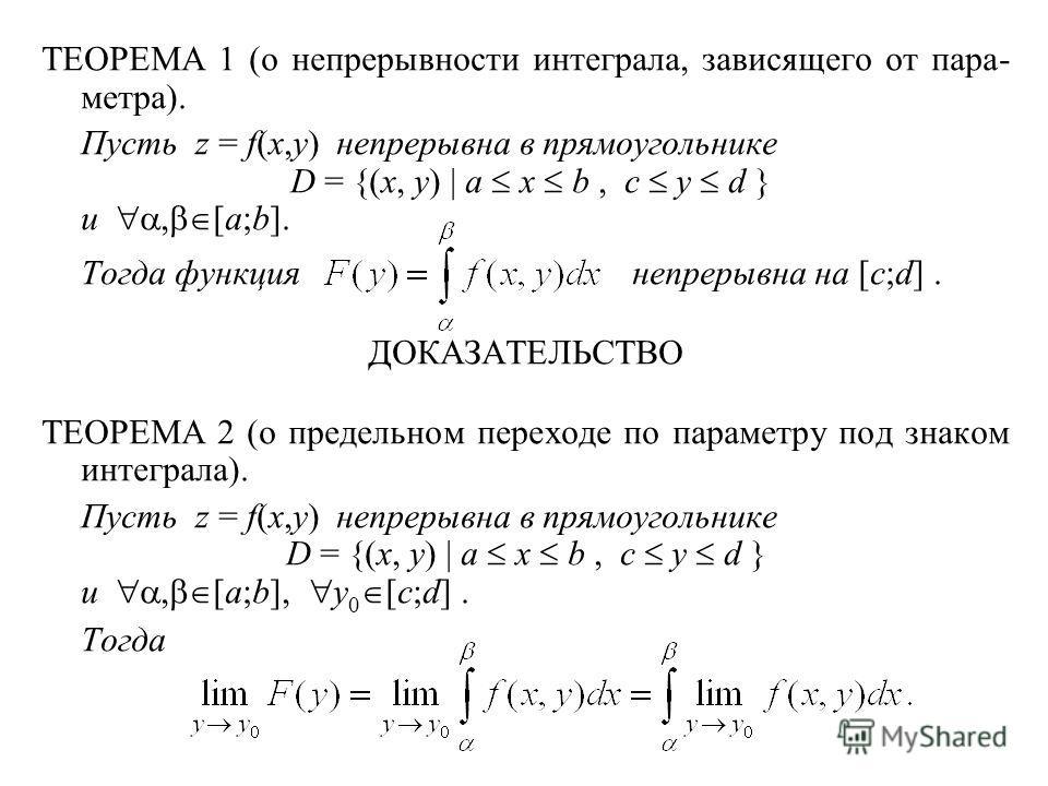 ТЕОРЕМА 1 (о непрерывности интеграла, зависящего от пара- метра). Пусть z = f(x,y) непрерывна в прямоугольнике D = {(x, y) | a x b, c y d } и, [a;b]. Тогда функция непрерывна на [c;d]. ДОКАЗАТЕЛЬСТВО ТЕОРЕМА 2 (о предельном переходе по параметру под