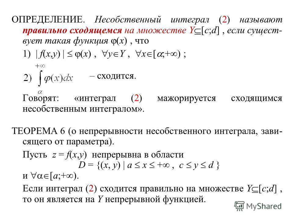 ОПРЕДЕЛЕНИЕ. Несобственный интеграл (2) называют правильно сходящемся на множестве Y [c;d], если сущест- вует такая функция (x), что 1) | f(x,y) | (x), y Y, x [ ;+ ) ; – сходится. Говорят: «интеграл (2) мажорируется сходящимся несобственным интеграло