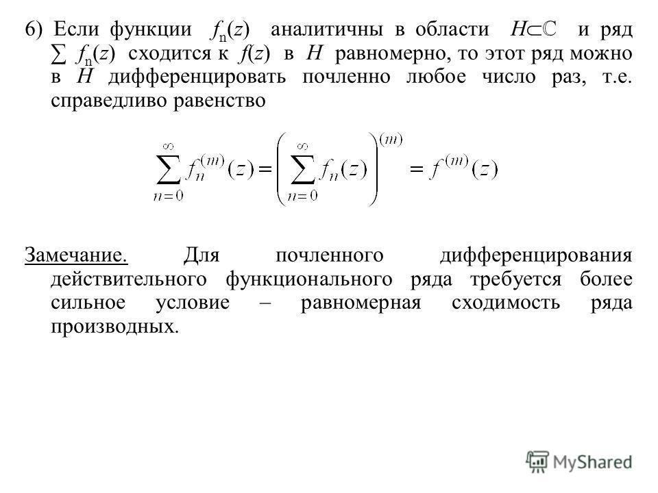6) Если функции f n (z) аналитичны в области H и ряд f n (z) сходится к f(z) в H равномерно, то этот ряд можно в H дифференцировать почленно любое число раз, т.е. справедливо равенство Замечание. Для почленного дифференцирования действительного функц
