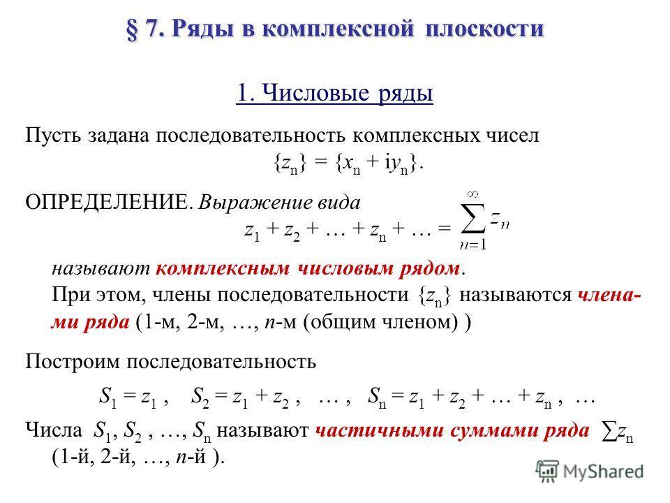 § 7. Ряды в комплексной плоскости 1. Числовые ряды Пусть задана последовательность комплексных чисел {z n } = {x n + iy n }. ОПРЕДЕЛЕНИЕ. Выражение вида z 1 + z 2 + … + z n + … = называют комплексным числовым рядом. При этом, члены последовательности