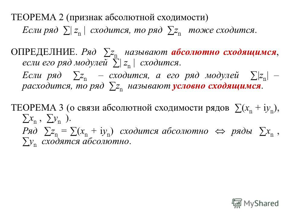 ТЕОРЕМА 2 (признак абсолютной сходимости) Если ряд | z n | сходится, то ряд z n тоже сходится. ОПРЕДЕЛНИЕ. Ряд z n называют абсолютно сходящимся, если его ряд модулей | z n | сходится. Если ряд z n – сходится, а его ряд модулей |z n | – расходится, т