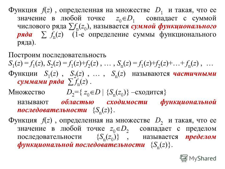 Функция f(z), определенная на множестве D 1 и такая, что ее значение в любой точке z 0 D 1 совпадает с суммой числового ряда f n (z 0 ), называется суммой функционального ряда f n (z) (1-е определение суммы функционального ряда). Построим последовате