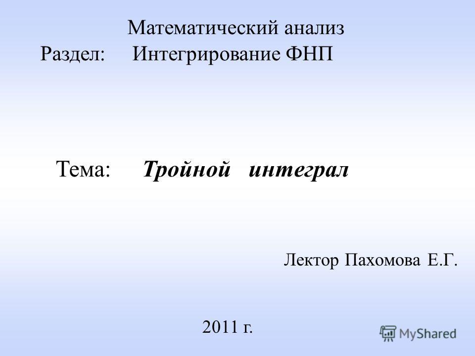 Лектор Пахомова Е.Г. 2011 г. Математический анализ Раздел: Интегрирование ФНП Тема: Тройной интеграл