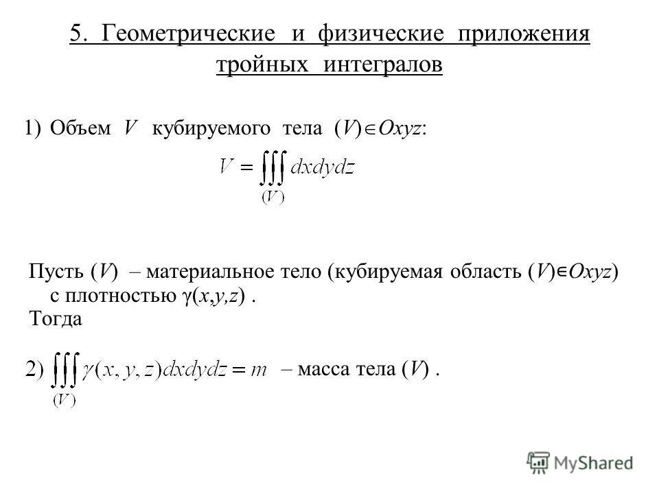 5. Геометрические и физические приложения тройных интегралов 1) Объем V кубируемого тела (V) Oxyz: Пусть (V) – материальное тело (кубируемая область (V) Oxyz) с плотностью γ(x,y,z). Тогда – масса тела (V).