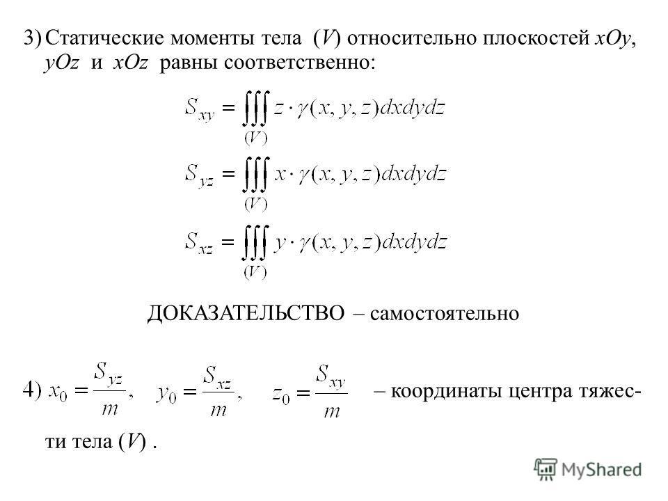 3)Статические моменты тела (V) относительно плоскостей xOy, yOz и xOz равны соответственно: ДОКАЗАТЕЛЬСТВО – самостоятельно – координаты центра тяжес- ти тела (V).