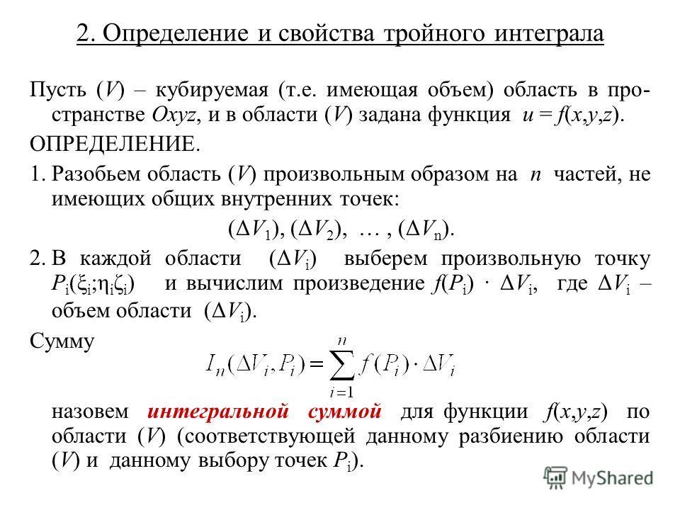 2. Определение и свойства тройного интеграла Пусть (V) – кубируемая (т.е. имеющая объем) область в про- странстве Oxyz, и в области (V) задана функция u = f(x,y,z). ОПРЕДЕЛЕНИЕ. 1.Разобьем область (V) произвольным образом на n частей, не имеющих общи