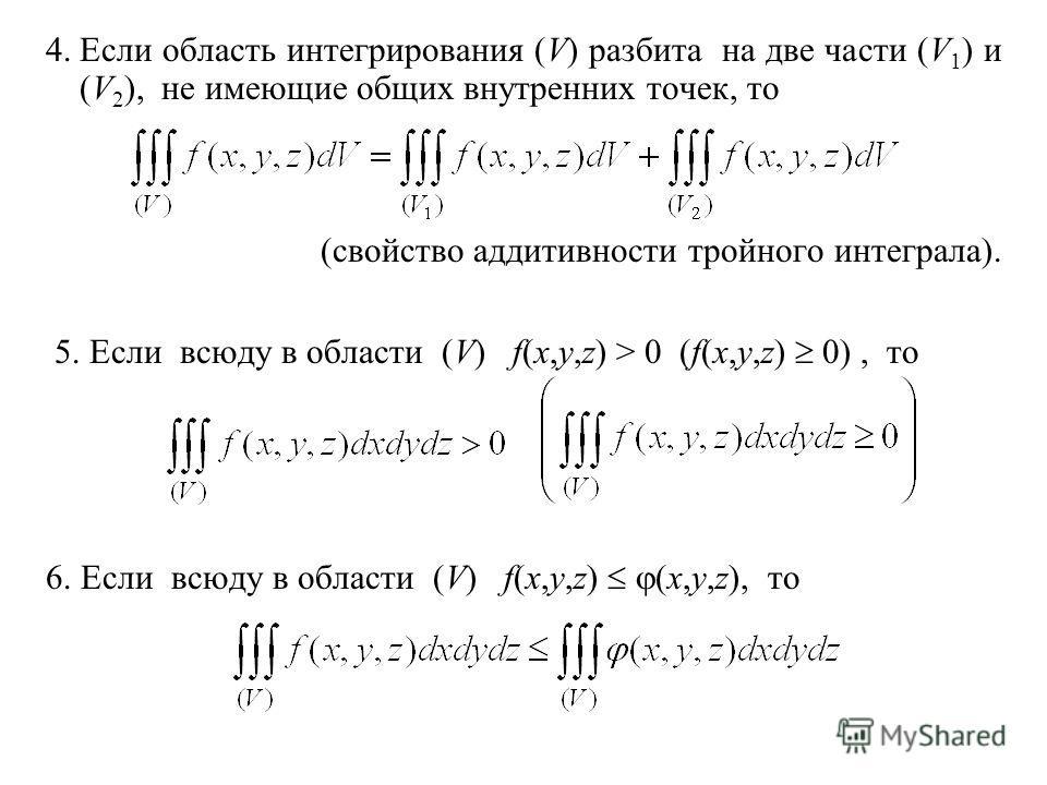 4.Если область интегрирования (V) разбита на две части (V 1 ) и (V 2 ), не имеющие общих внутренних точек, то (свойство аддитивности тройного интеграла). 5. Если всюду в области (V) f(x,y,z) > 0 (f(x,y,z) 0), то 6. Если всюду в области (V) f(x,y,z) (