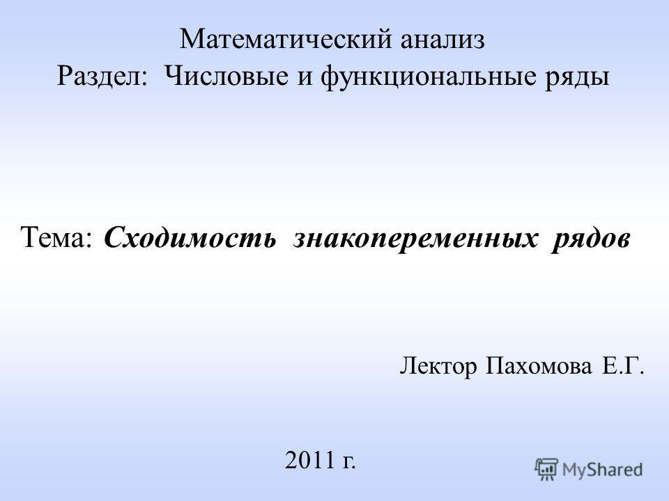 Лектор Пахомова Е.Г. 2011 г. Математический анализ Раздел: Числовые и функциональные ряды Тема: Сходимость знакопеременных рядов