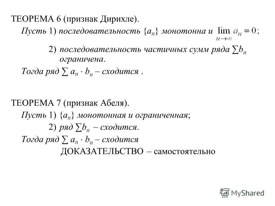 ТЕОРЕМА 6 (признак Дирихле). Пусть1) последовательность {a n } монотонна и 2)последовательность частичных сумм ряда b n ограничена. Тогда ряд a n b n – сходится. ТЕОРЕМА 7 (признак Абеля). Пусть1) {a n } монотонная и ограниченная; 2)ряд b n – сходитс