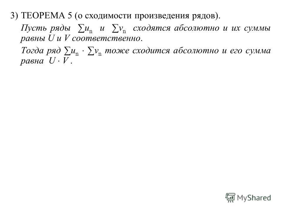 3)ТЕОРЕМА 5 (о сходимости произведения рядов). Пусть ряды u n и v n сходятся абсолютно и их суммы равны U и V соответственно. Тогда ряд u n v n тоже сходится абсолютно и его сумма равна U V.