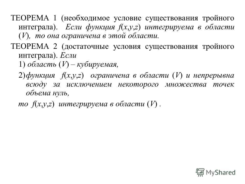 ТЕОРЕМА 1 (необходимое условие существования тройного интеграла). Если функция f(x,y,z) интегрируема в области (V), то она ограничена в этой области. ТЕОРЕМА 2 (достаточные условия существования тройного интеграла). Если 1) область (V) – кубируемая,
