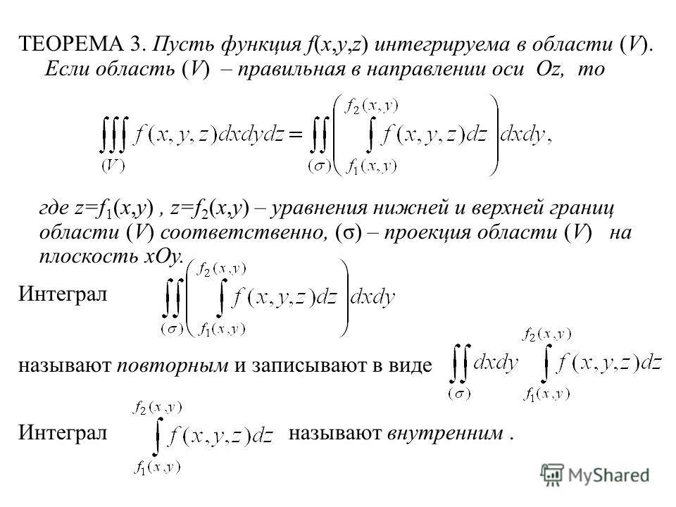 ТЕОРЕМА 3. Пусть функция f(x,y,z) интегрируема в области (V). Если область (V) – правильная в направлении оси Oz, то где z=f 1 (x,y), z=f 2 (x,y) – уравнения нижней и верхней границ области (V) соответственно, (σ) – проекция области (V) на плоскость