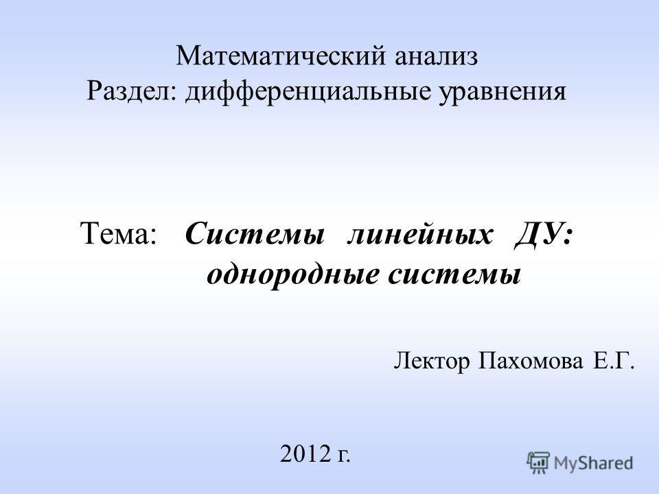 Математический анализ Раздел: дифференциальные уравнения Тема: Системы линейных ДУ: однородные системы Лектор Пахомова Е.Г. 2012 г.